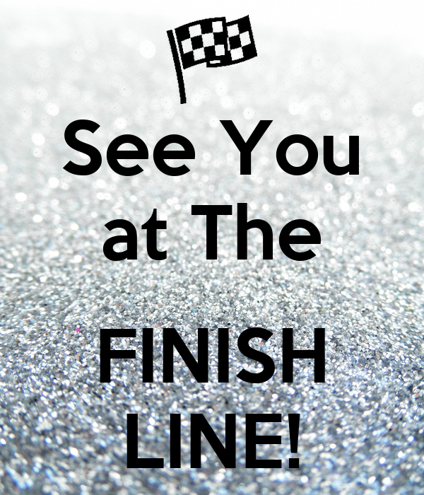 See You at The  FINISH LINE!