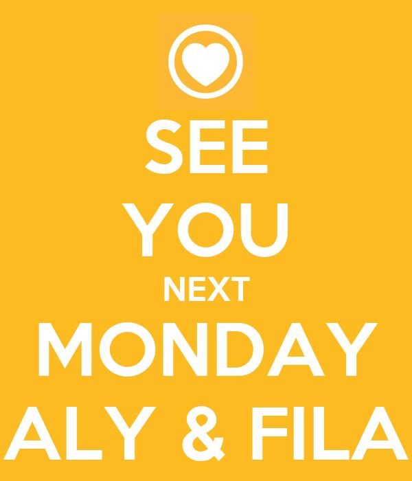SEE YOU NEXT MONDAY ALY & FILA