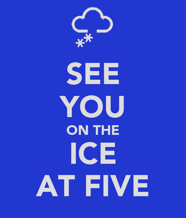 SEE YOU ON THE ICE AT FIVE