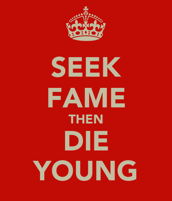 SEEK FAME THEN DIE YOUNG