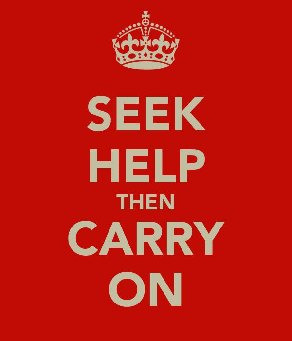 SEEK HELP THEN CARRY ON