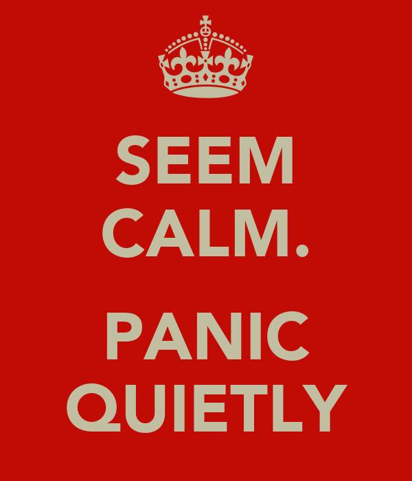 SEEM CALM.  PANIC QUIETLY
