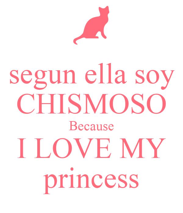 segun ella soy CHISMOSO Because I LOVE MY princess