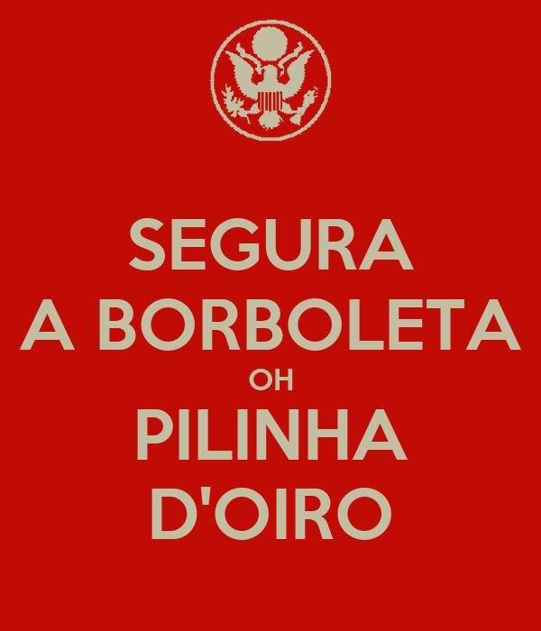 SEGURA A BORBOLETA OH PILINHA D'OIRO