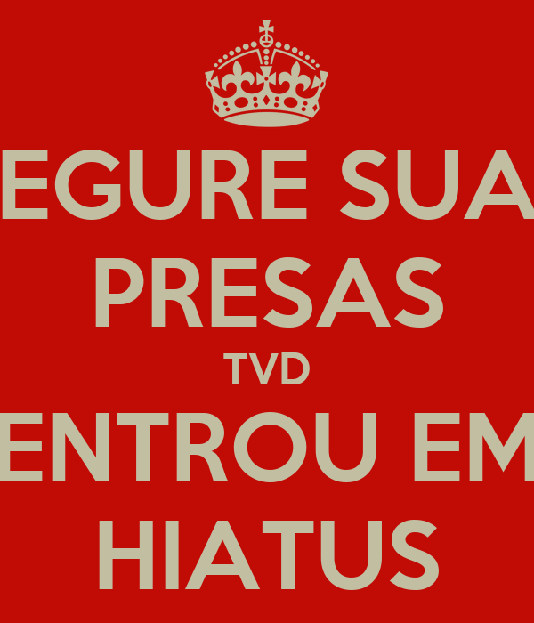 SEGURE SUAS PRESAS TVD ENTROU EM HIATUS