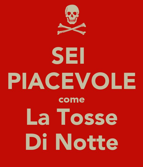 SEI  PIACEVOLE come La Tosse Di Notte