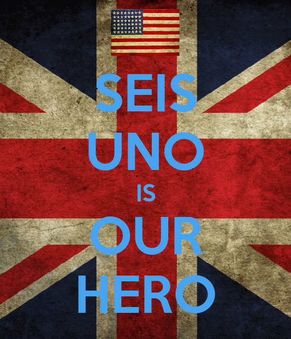 SEIS UNO IS OUR HERO