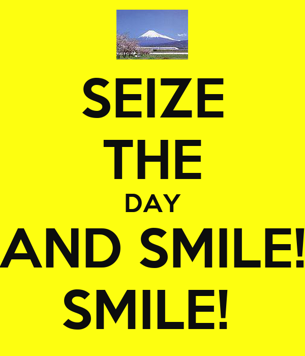SEIZE THE DAY AND SMILE! SMILE!