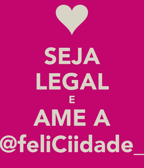 SEJA LEGAL E AME A @feliCiidade_