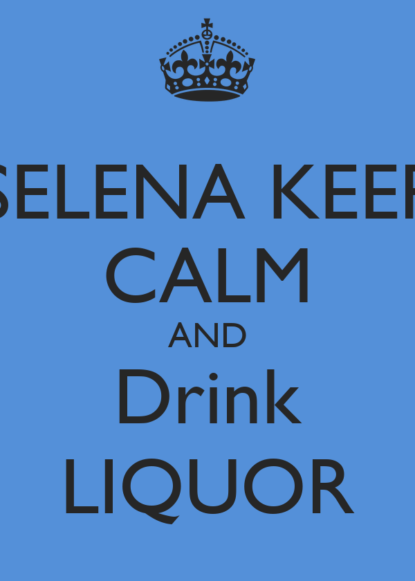 SELENA KEEP CALM AND Drink LIQUOR