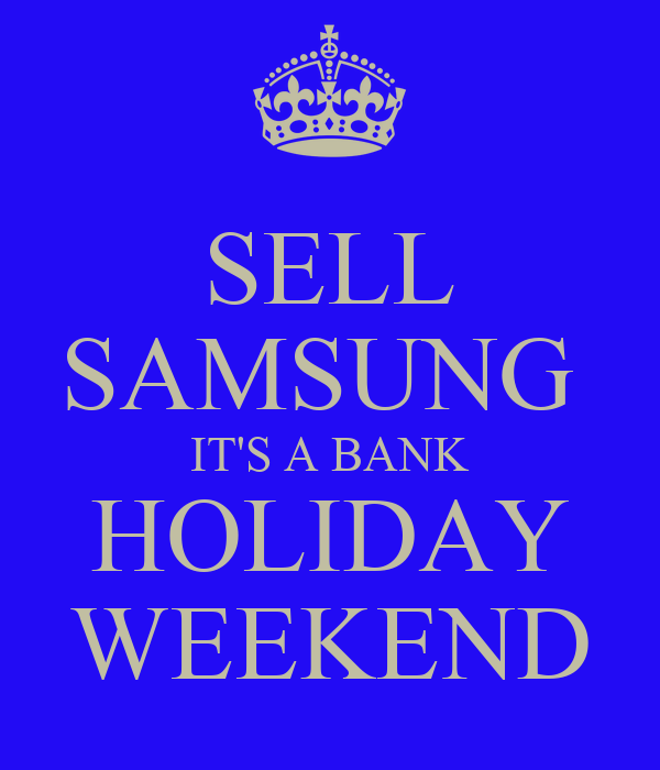 SELL SAMSUNG  IT'S A BANK HOLIDAY WEEKEND