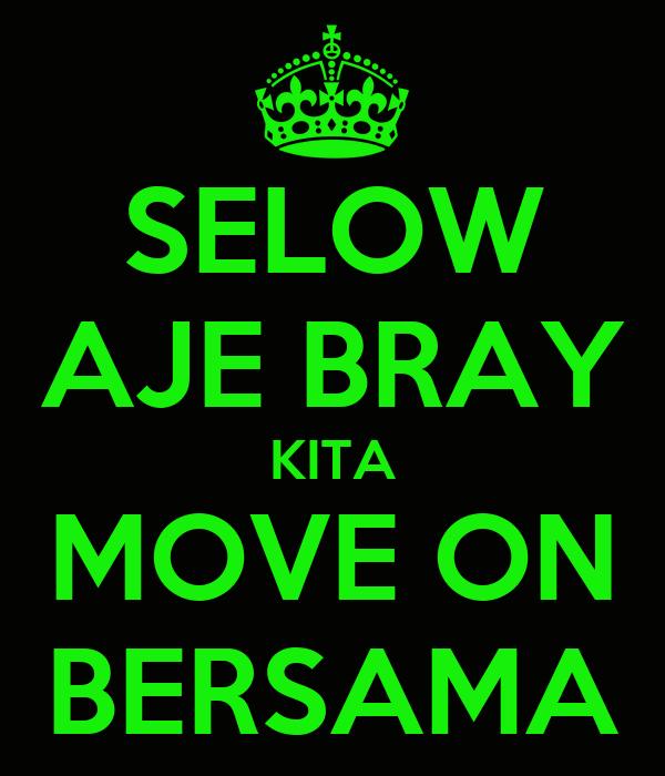 SELOW AJE BRAY KITA MOVE ON BERSAMA