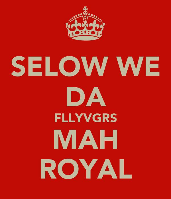 SELOW WE DA FLLYVGRS MAH ROYAL