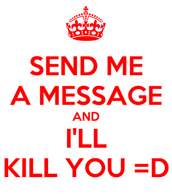 SEND ME A MESSAGE AND I'LL KILL YOU =D