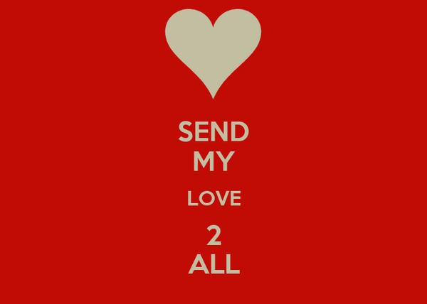 SEND MY LOVE 2 ALL