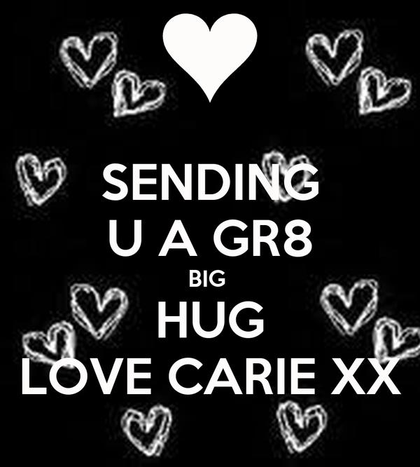 SENDING U A GR8 BIG  HUG LOVE CARIE XX