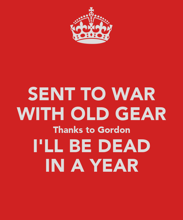 SENT TO WAR WITH OLD GEAR Thanks to Gordon I'LL BE DEAD IN A YEAR