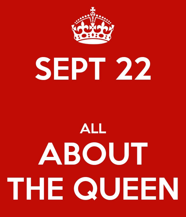SEPT 22  ALL ABOUT THE QUEEN