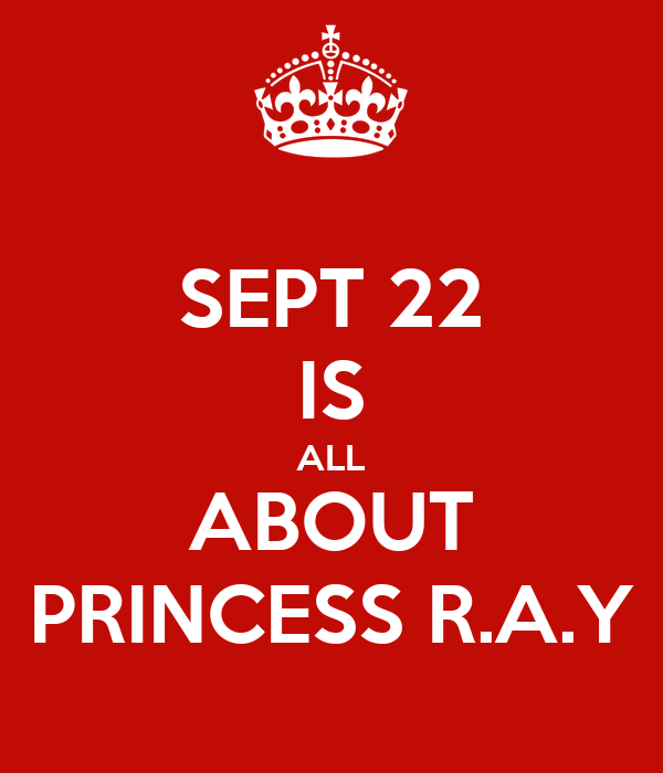SEPT 22 IS ALL ABOUT PRINCESS R.A.Y