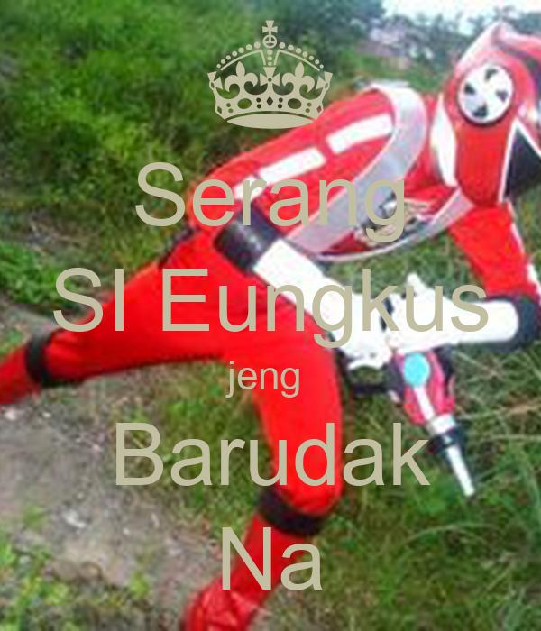 Serang SI Eungkus jeng  Barudak Na