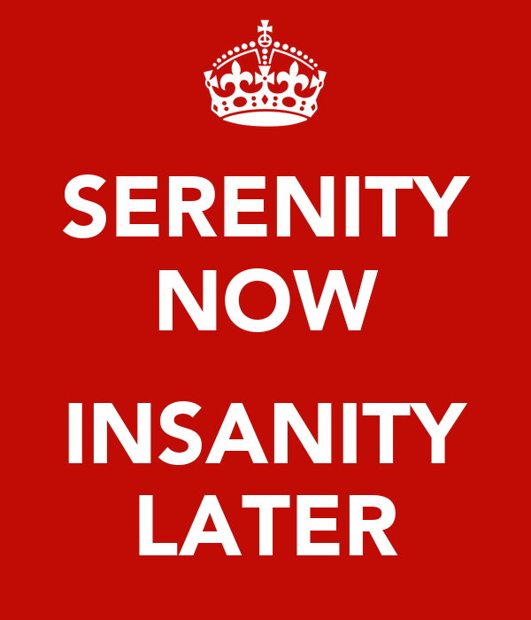 SERENITY NOW  INSANITY LATER