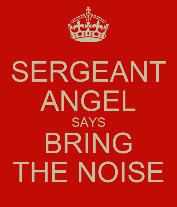 SERGEANT ANGEL SAYS BRING THE NOISE