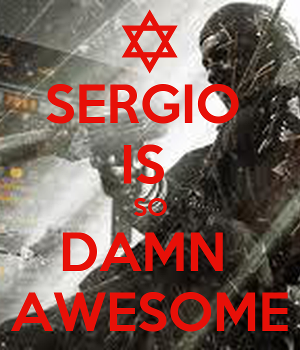 SERGIO  IS  SO DAMN  AWESOME