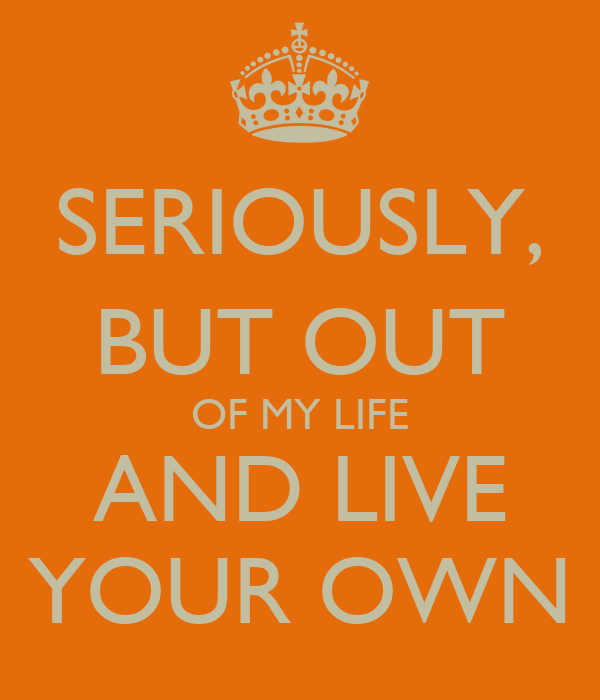 SERIOUSLY, BUT OUT OF MY LIFE AND LIVE YOUR OWN