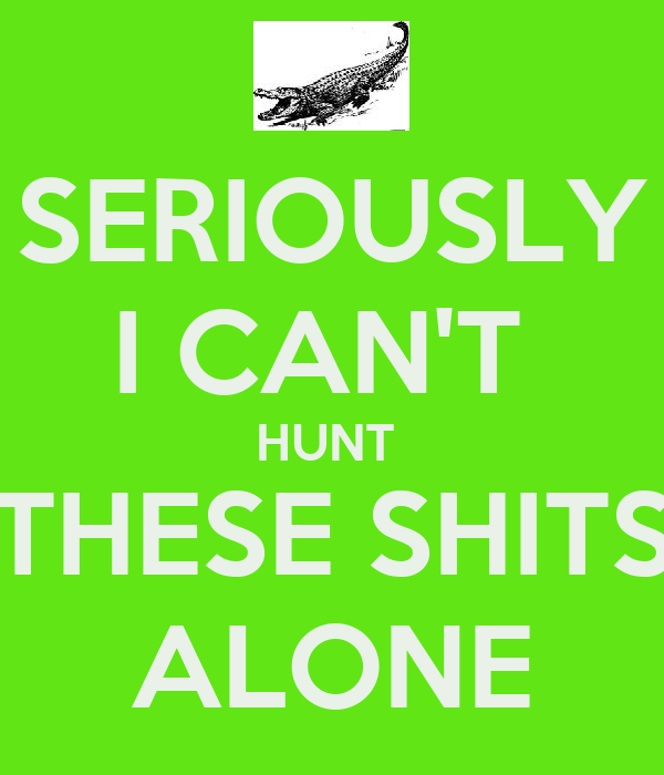 SERIOUSLY I CAN'T  HUNT  THESE SHITS ALONE