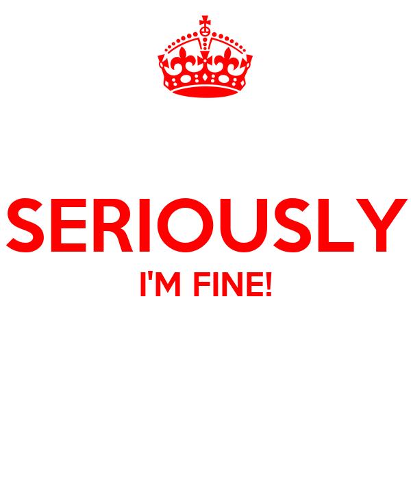 SERIOUSLY I'M FINE!