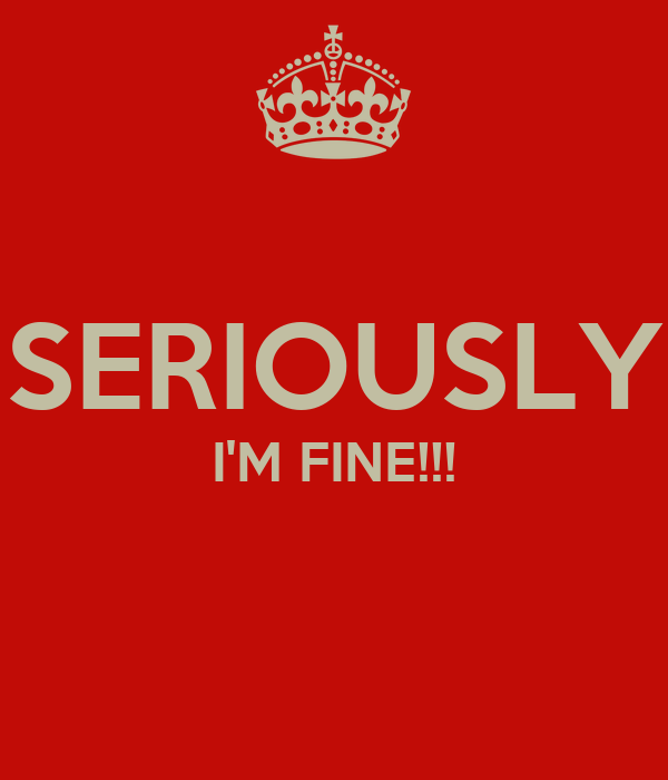 SERIOUSLY I'M FINE!!!