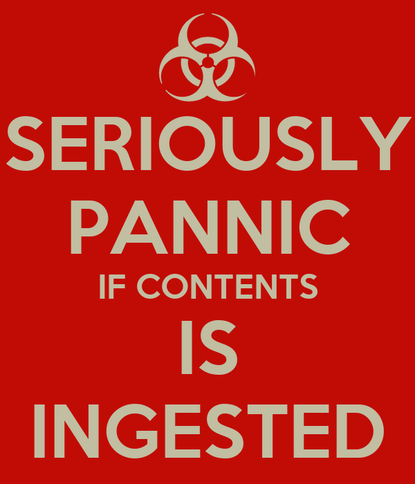 SERIOUSLY PANNIC IF CONTENTS IS INGESTED