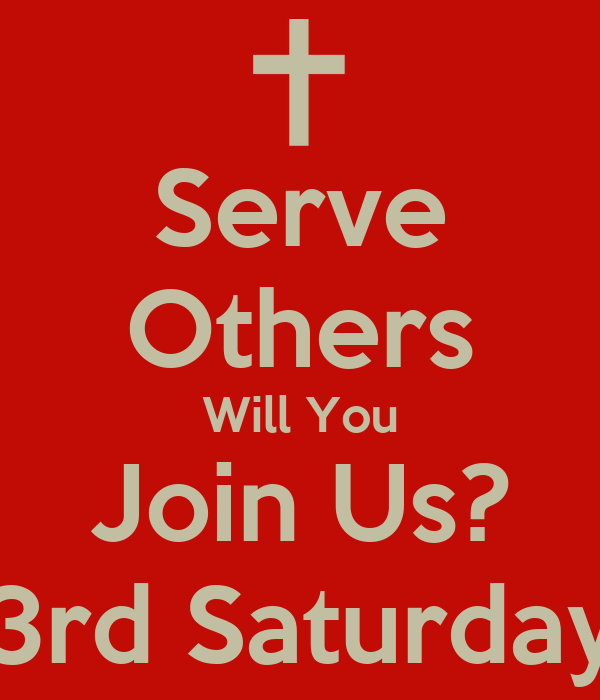 Serve Others Will You Join Us? 3rd Saturday