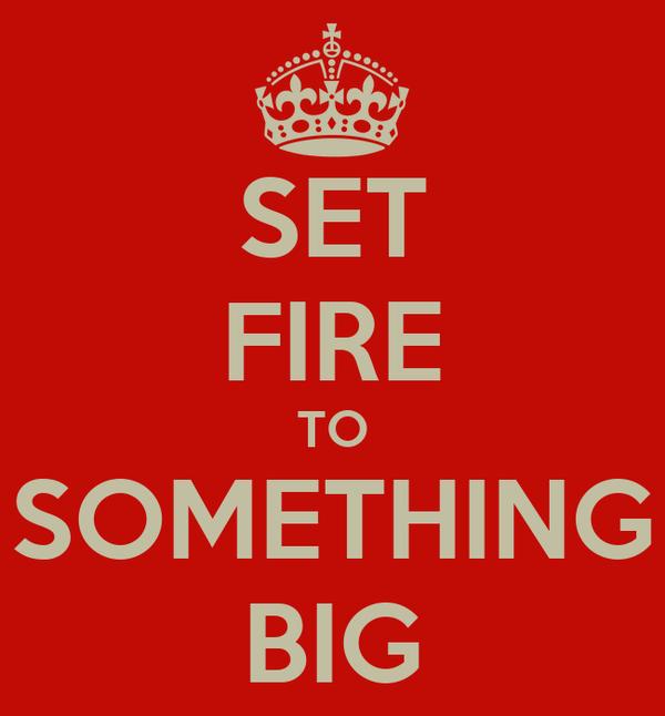 SET FIRE TO SOMETHING BIG