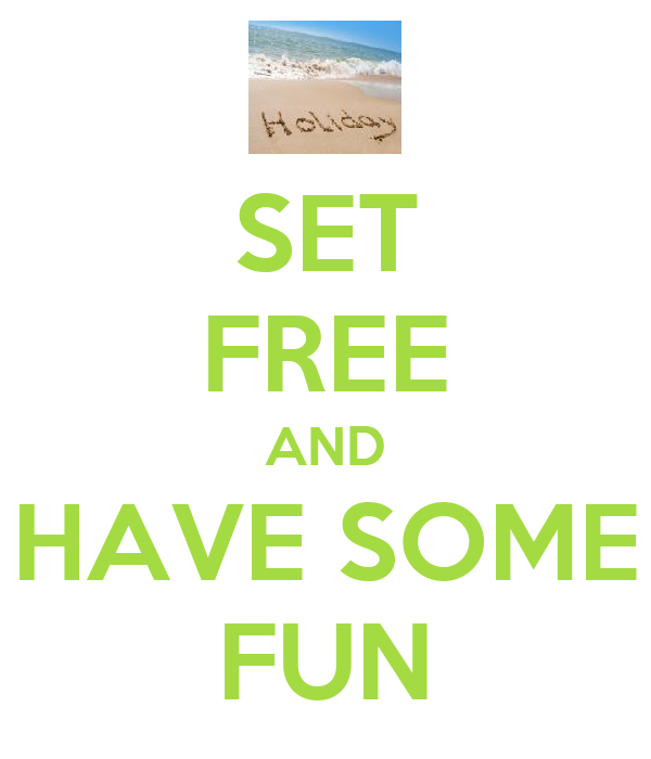 SET FREE AND HAVE SOME FUN