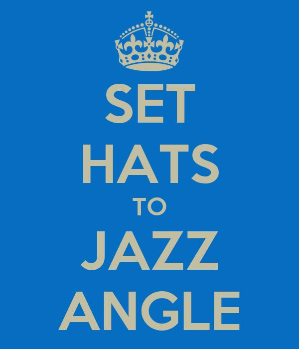 SET HATS TO JAZZ ANGLE