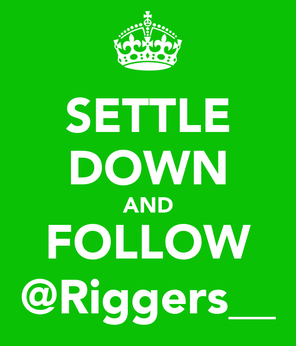SETTLE DOWN AND FOLLOW @Riggers__