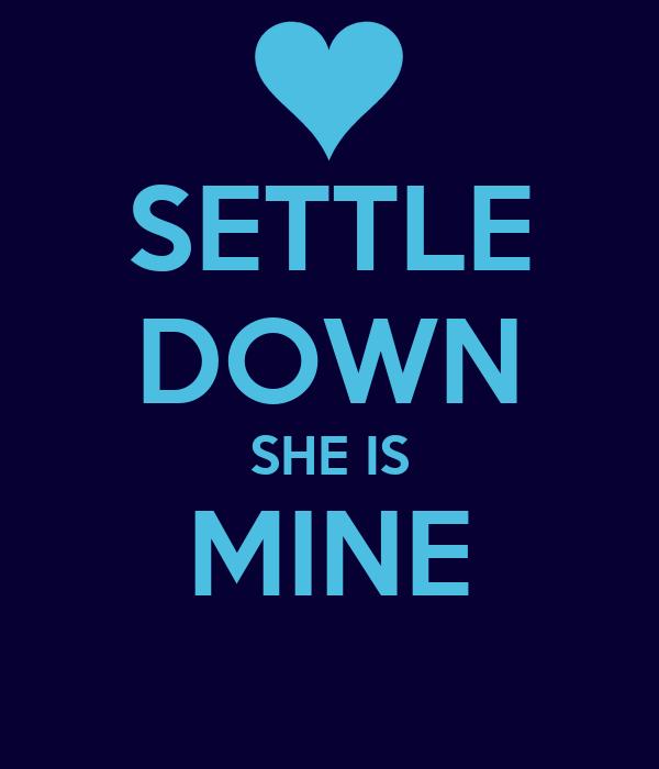 SETTLE DOWN SHE IS MINE