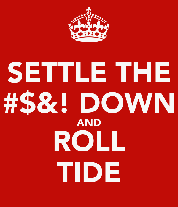 SETTLE THE #$&! DOWN AND ROLL TIDE
