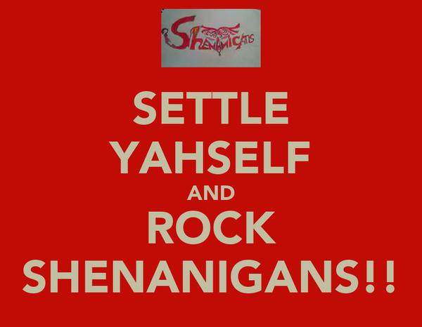 SETTLE YAHSELF AND ROCK SHENANIGANS!!