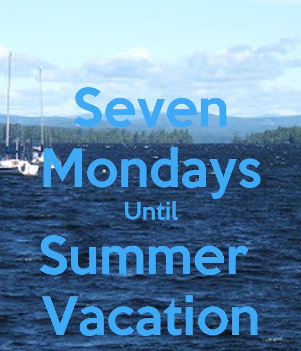 Seven Mondays Until Summer  Vacation
