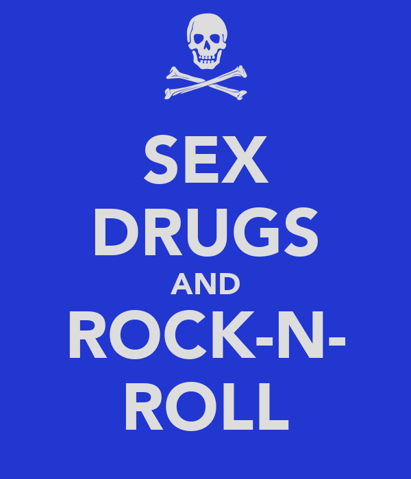 SEX DRUGS AND ROCK-N- ROLL