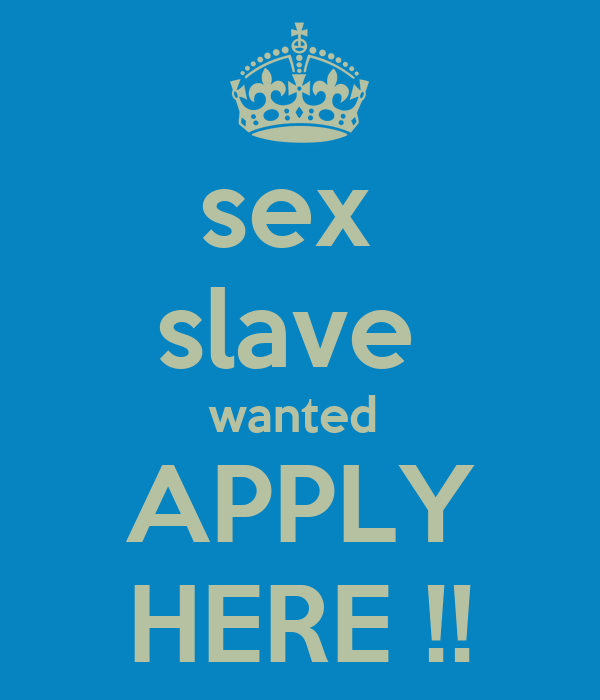 sex  slave  wanted  APPLY HERE !!