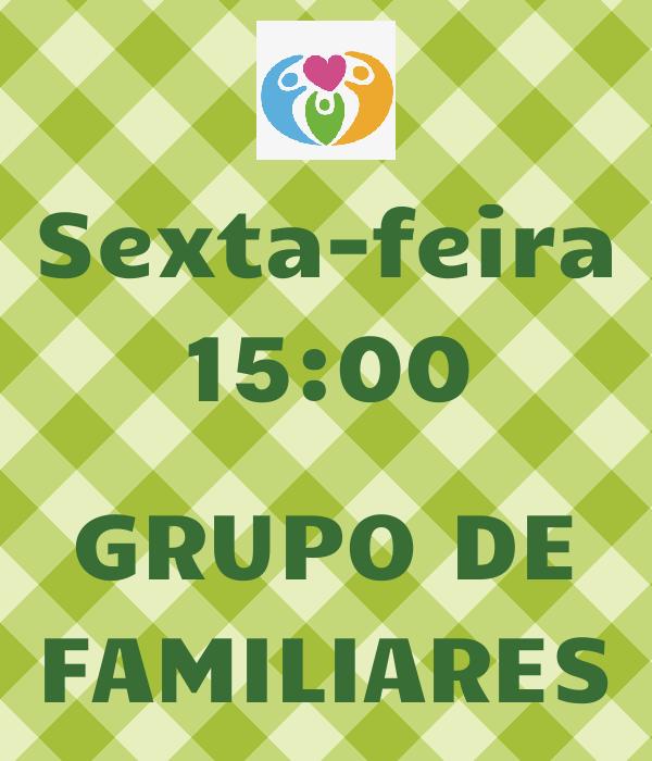 Sexta-feira 15:00  GRUPO DE FAMILIARES