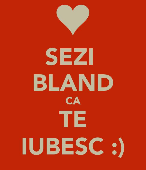 SEZI  BLAND CA TE IUBESC :)