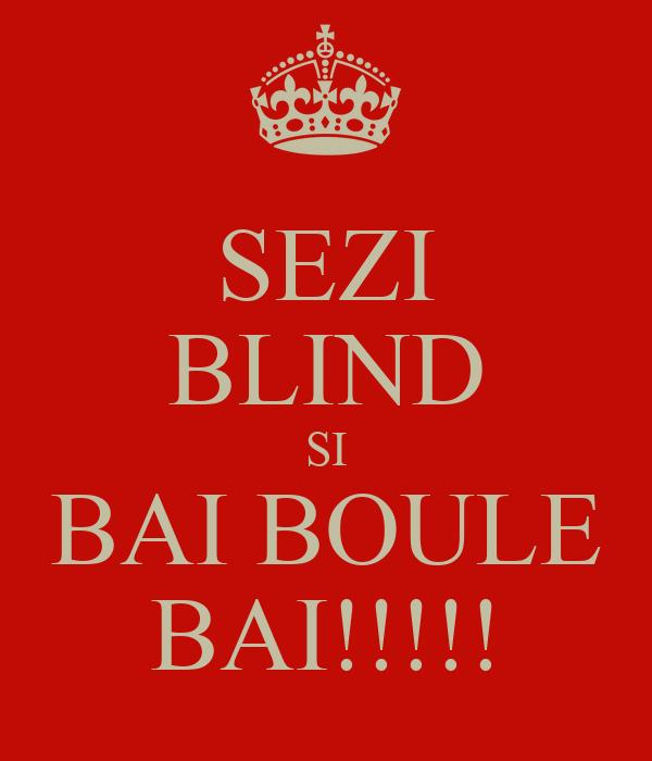 SEZI BLIND SI BAI BOULE BAI!!!!!