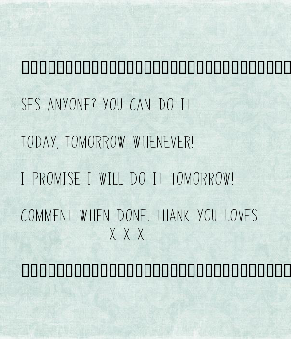 ••••••••••••••••••••••••••••••••••••••••••  SFS anyone? You can do it   today, tomorrow whenever!   I promise I will Do it tomorrow!  Comment when done! Thank you loves!