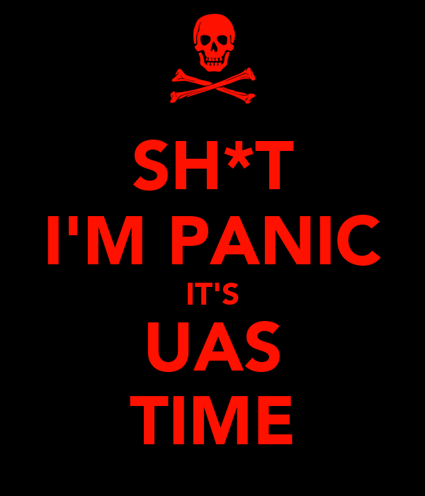 SH*T I'M PANIC IT'S UAS TIME