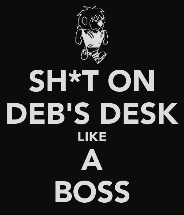 SH*T ON DEB'S DESK LIKE A BOSS