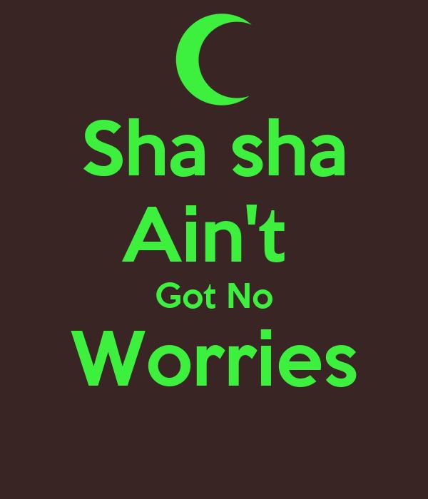 Sha sha Ain't  Got No Worries